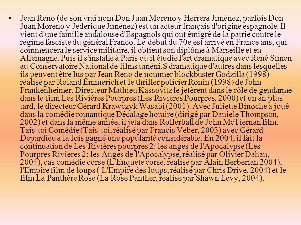 Jean Reno (de son vrai nom Don Juan Moreno y Herrera Jiménez, parfois Don Juan Moreno y Jederique Jiménez) est un acteur français d'origine espagnole.