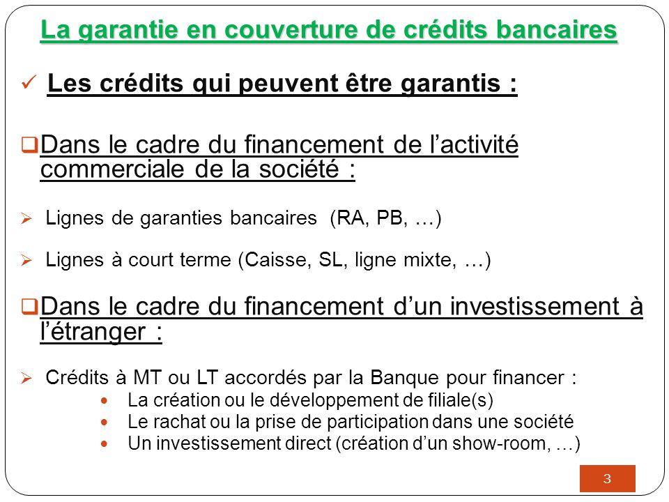 3 La garantie en couverture de crédits bancaires Les crédits qui peuvent être garantis :  Dans le cadre du financement de l'activité commerciale de la société :  Lignes de garanties bancaires (RA, PB, …)  Lignes à court terme (Caisse, SL, ligne mixte, …)  Dans le cadre du financement d'un investissement à l'étranger :  Crédits à MT ou LT accordés par la Banque pour financer : La création ou le développement de filiale(s) Le rachat ou la prise de participation dans une société Un investissement direct (création d'un show-room, …)