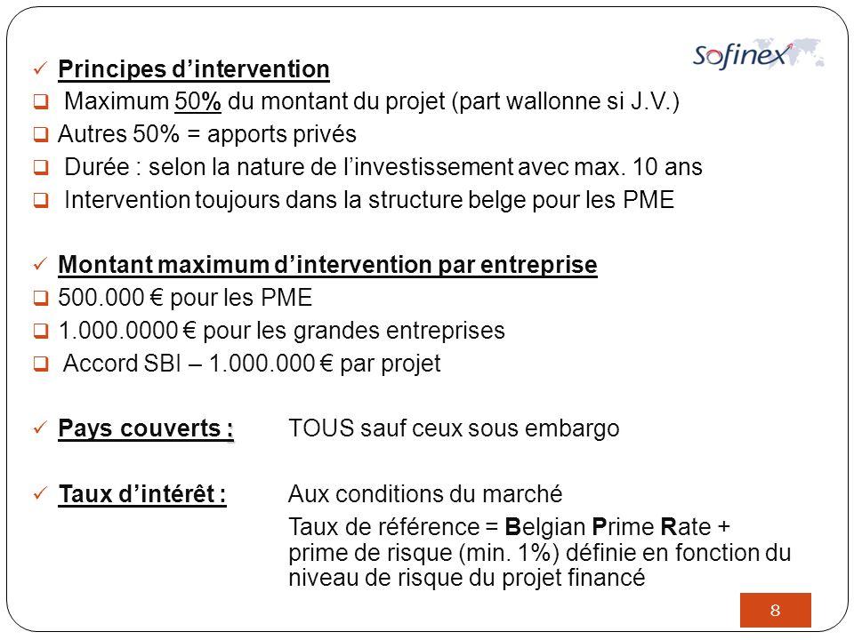 8 Principes d'intervention  Maximum 50% du montant du projet (part wallonne si J.V.)  Autres 50% = apports privés  Durée : selon la nature de l'investissement avec max.