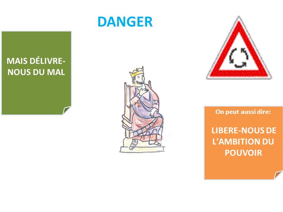 DANGER MAIS DÉLIVRE- NOUS DU MAL On peut aussi dire: LIBERE-NOUS DE L'AMBITION DU POUVOIR