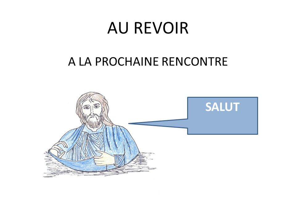 AU REVOIR A LA PROCHAINE RENCONTRE SALUT