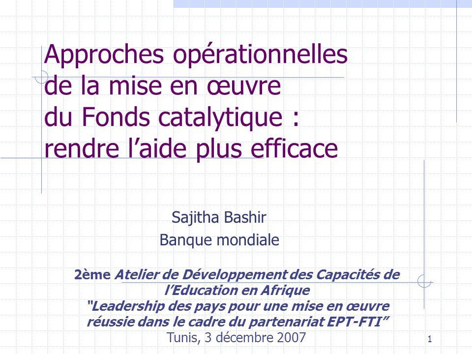 1 Approches opérationnelles de la mise en œuvre du Fonds catalytique : rendre l'aide plus efficace 2ème Atelier de Développement des Capacités de l'Education en Afrique Leadership des pays pour une mise en œuvre réussie dans le cadre du partenariat EPT-FTI Tunis, 3 décembre 2007 Sajitha Bashir Banque mondiale