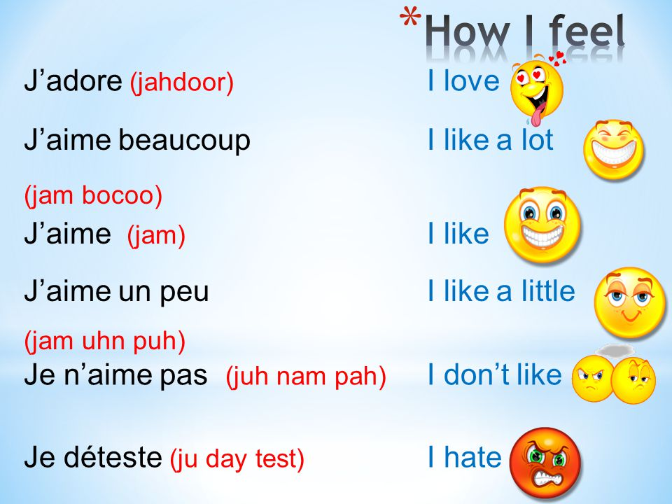 J'adore (jahdoor) I love Je déteste (ju day test) I hate J'aime (jam) I like Je n'aime pas (juh nam pah) I don't like J'aime beaucoup I like a lot (ja