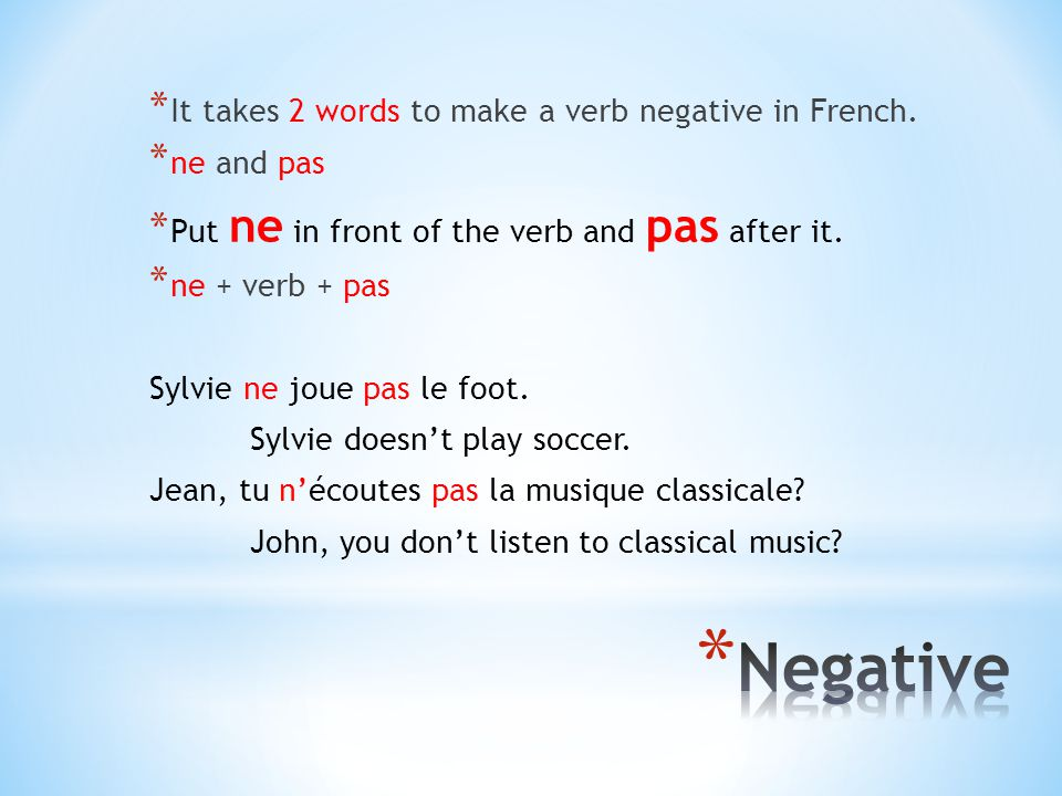 * It takes 2 words to make a verb negative in French. * ne and pas * Put ne in front of the verb and pas after it. * ne + verb + pas Sylvie ne joue pa
