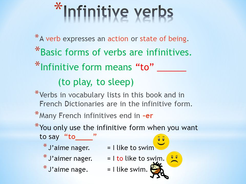 "* A verb expresses an action or state of being. * Basic forms of verbs are infinitives. * Infinitive form means ""to"" ______ (to play, to sleep) * Verb"
