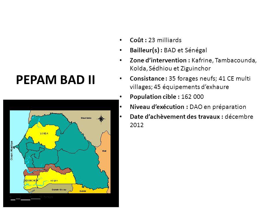 PEPAM BAD II Coût : 23 milliards Bailleur(s) : BAD et Sénégal Zone d'intervention : Kafrine, Tambacounda, Kolda, Sédhiou et Ziguinchor Consistance : 3
