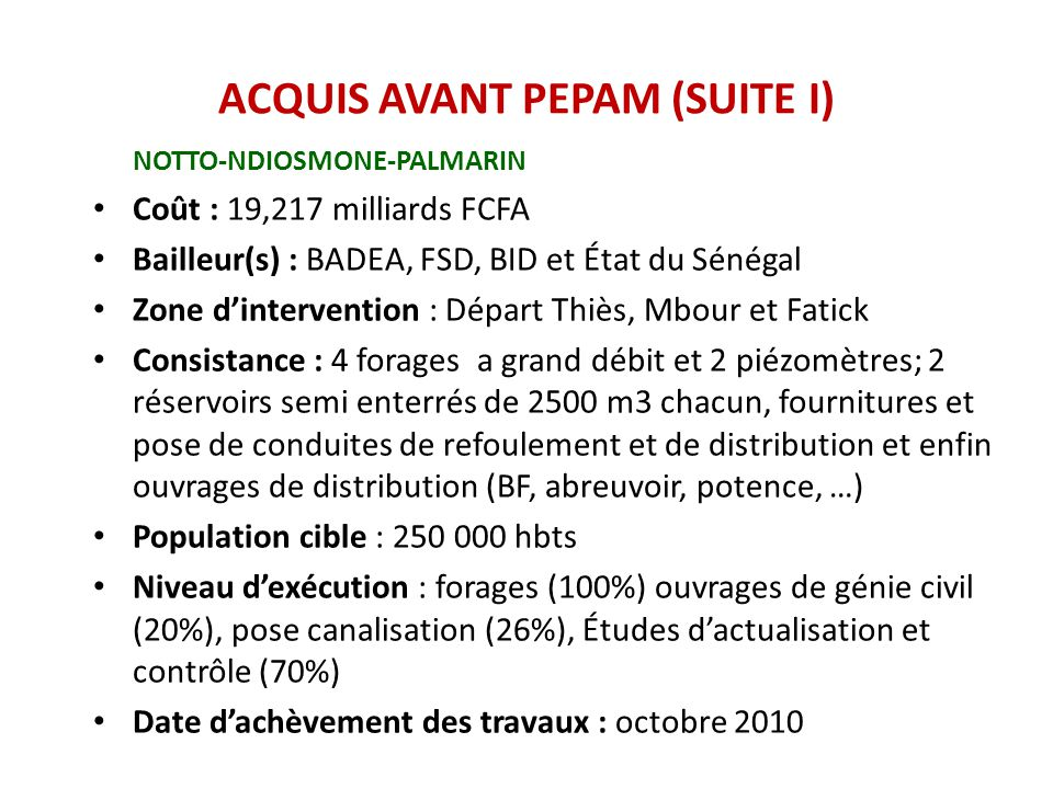 ACQUIS AVANT PEPAM (SUITE II) GOROM LAMPSAR Titre : Projet d'Alimentation en Eau Potable des Localités de la Zone du Gorom_Lampsar Coût : 7,375 Milliard F CFA TTC Bailleur : Banque Islamique de Développement (BID) 80,2% Etat du Sénégal 19,8% Zone du Projet : Département de Dagana et Saint-Louis (Région de Saint-Louis) Consistance du Projet : Réalisation de 17 Centres de Production d'Eau Potable dont 15 Stations de Traitement 2 Adductions à partir du Lac de Guiers Population ciblée : 60 000hts Niveau d'exécution: 30% Date de fin des travaux : Décembre 2010 Contraintes : Difficultés de l'Entreprise pour terminer les travaux.