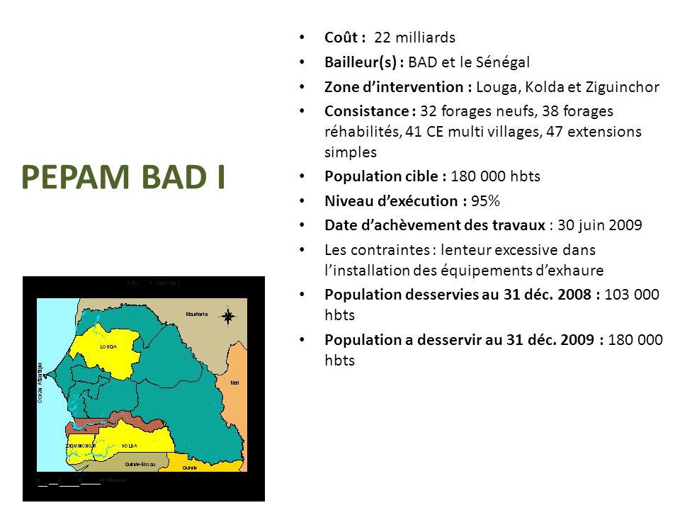 PEPAM BAD I Coût : 22 milliards Bailleur(s) : BAD et le Sénégal Zone d'intervention : Louga, Kolda et Ziguinchor Consistance : 32 forages neufs, 38 fo