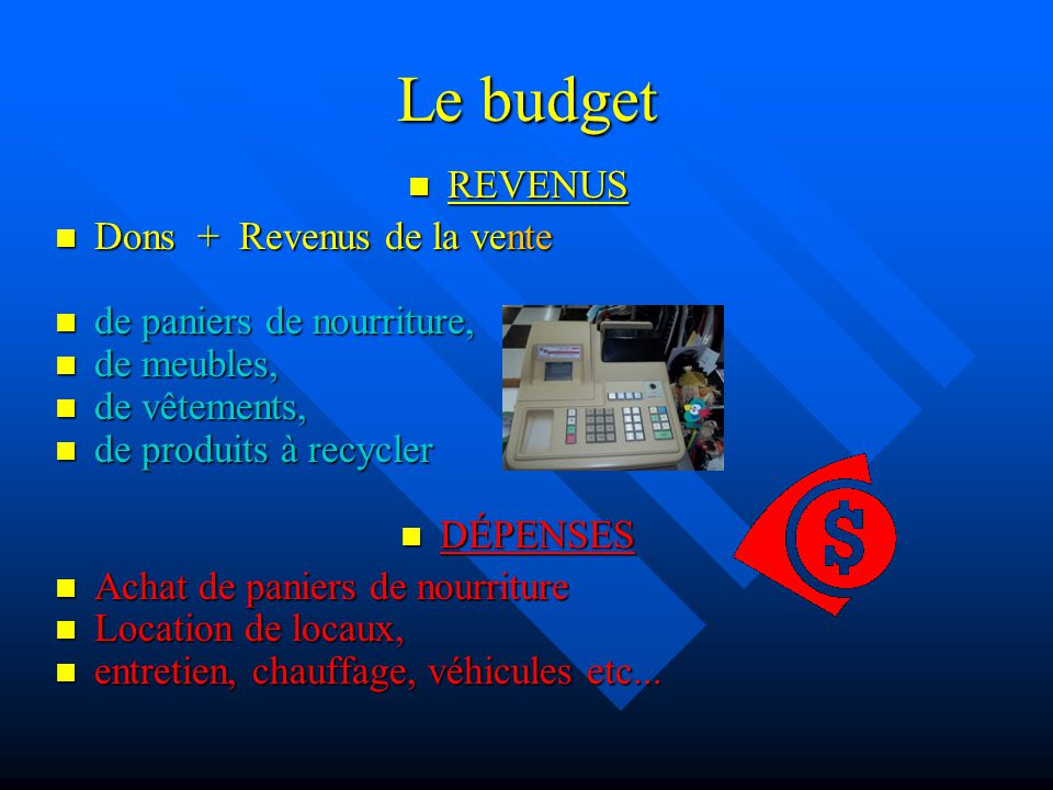 Le budget REVENUS REVENUS Dons + Revenus de la vente Dons + Revenus de la vente de paniers de nourriture, de paniers de nourriture, de meubles, de meu