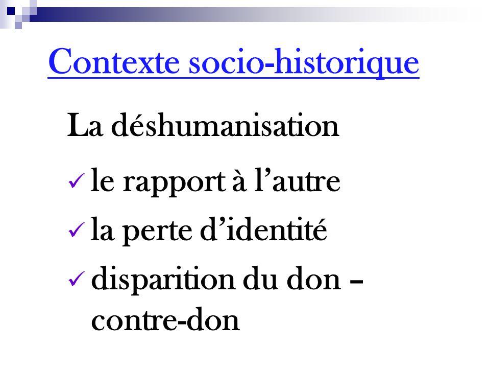 La déshumanisation le rapport à l'autre la perte d'identité disparition du don – contre-don Contexte socio-historique