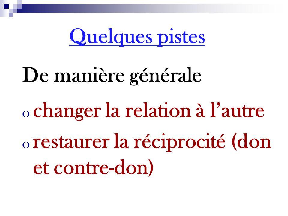 De manière générale o changer la relation à l'autre o restaurer la réciprocité (don et contre-don) Quelques pistes