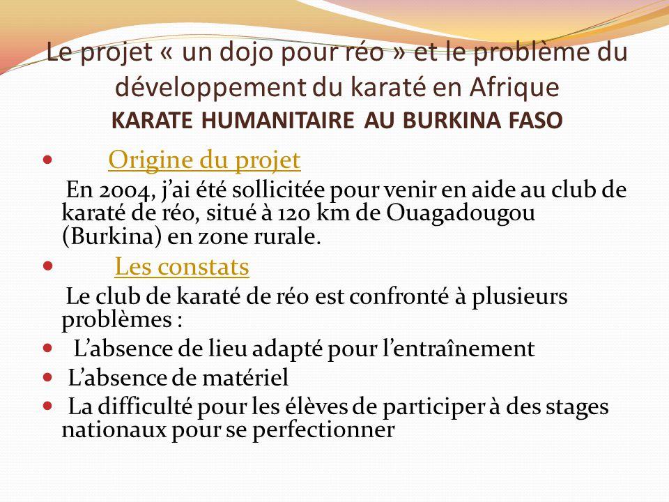 Le projet « un dojo pour réo » et le problème du développement du karaté en Afrique KARATE HUMANITAIRE AU BURKINA FASO Origine du projet En 2004, j'ai