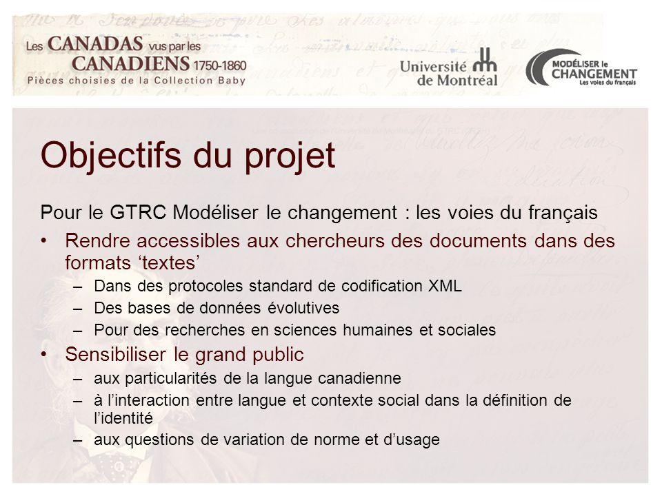 Objectifs du projet Pour le GTRC Modéliser le changement : les voies du français Rendre accessibles aux chercheurs des documents dans des formats 'textes' –Dans des protocoles standard de codification XML –Des bases de données évolutives –Pour des recherches en sciences humaines et sociales Sensibiliser le grand public –aux particularités de la langue canadienne –à l'interaction entre langue et contexte social dans la définition de l'identité –aux questions de variation de norme et d'usage