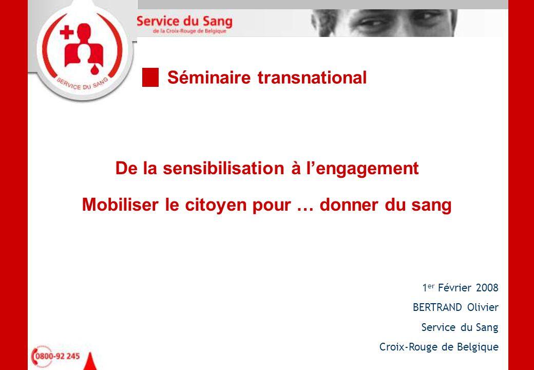 De la sensibilisation à l'engagement Mobiliser le citoyen pour … donner du sang 1 er Février 2008 BERTRAND Olivier Service du Sang Croix-Rouge de Belgique Séminaire transnational