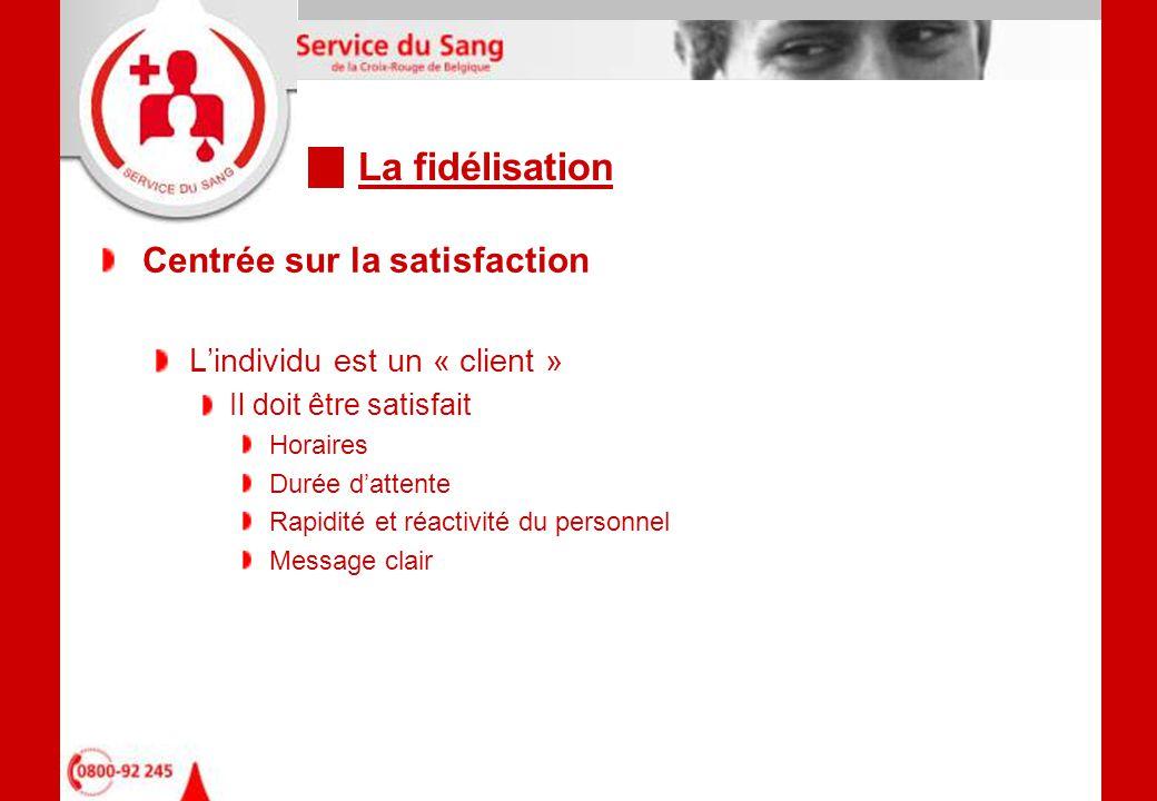 La fidélisation Centrée sur la satisfaction L'individu est un « client » Il doit être satisfait Horaires Durée d'attente Rapidité et réactivité du personnel Message clair