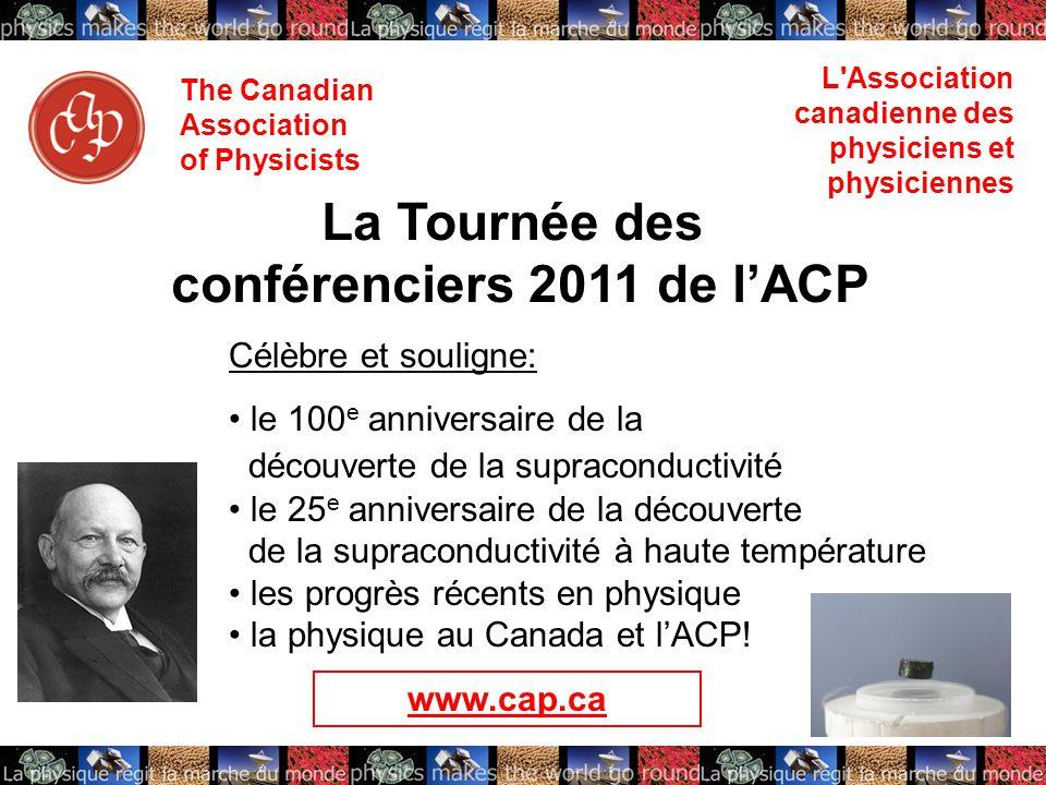 The Canadian Association of Physicists L Association canadienne des physiciens et physiciennes La Tournée des conférenciers 2011 de l'ACP Célèbre et souligne: le 100 e anniversaire de la découverte de la supraconductivité le 25 e anniversaire de la découverte de la supraconductivité à haute température les progrès récents en physique la physique au Canada et l'ACP.