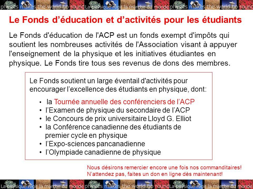 Le Fonds d'éducation et d'activités pour les étudiants Le Fonds d éducation de l ACP est un fonds exempt d impôts qui soutient les nombreuses activités de l Association visant à appuyer l enseignement de la physique et les initiatives étudiantes en physique.