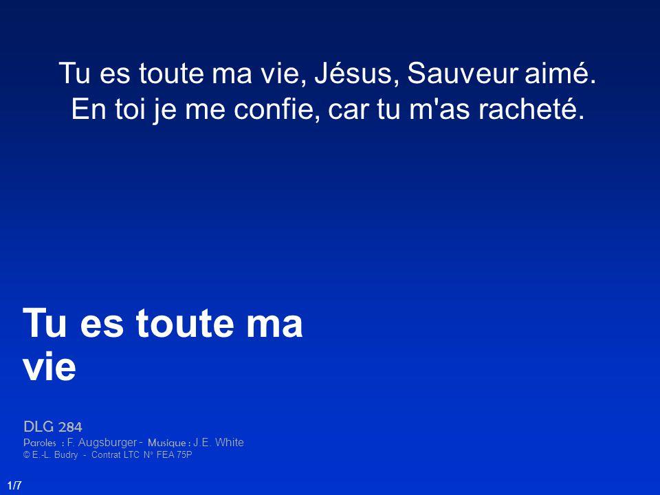 Tu es toute ma vie, Jésus, Sauveur aimé. En toi je me confie, car tu m'as racheté. Tu es toute ma vie DLG 284 Paroles : F. Augsburger - Musique : J.E.