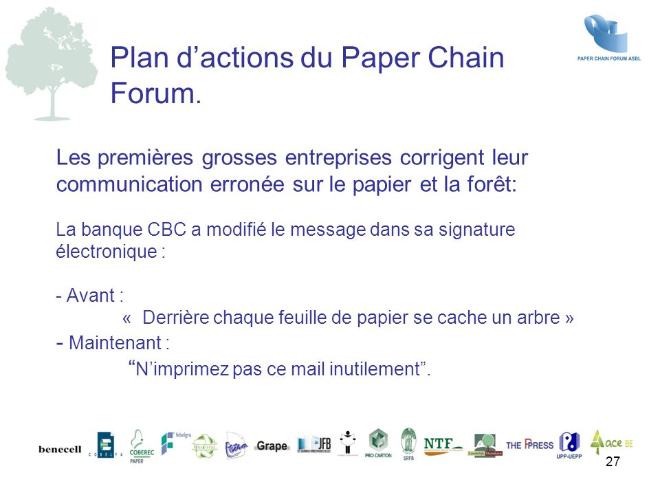 Les premières grosses entreprises corrigent leur communication erronée sur le papier et la forêt: La banque CBC a modifié le message dans sa signature électronique : - Avant : « Derrière chaque feuille de papier se cache un arbre » - Maintenant : N'imprimez pas ce mail inutilement .