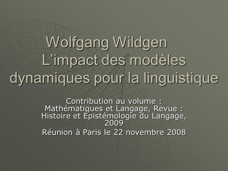 Wolfgang Wildgen L'impact des modèles dynamiques pour la linguistique Contribution au volume : Mathématiques et Langage, Revue : Histoire et Épistémologie du Langage, 2009 Réunion à Paris le 22 novembre 2008