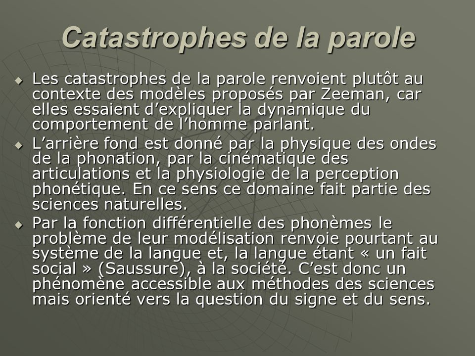 Catastrophes de la parole  Les catastrophes de la parole renvoient plutôt au contexte des modèles proposés par Zeeman, car elles essaient d'expliquer la dynamique du comportement de l'homme parlant.