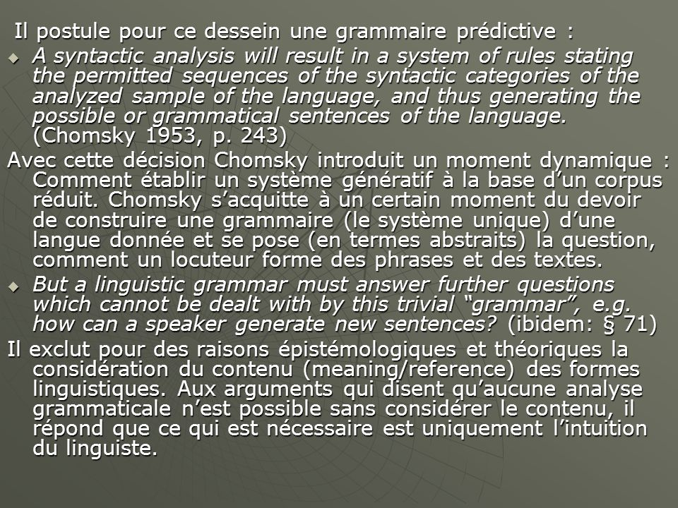 Il postule pour ce dessein une grammaire prédictive : Il postule pour ce dessein une grammaire prédictive :  A syntactic analysis will result in a system of rules stating the permitted sequences of the syntactic categories of the analyzed sample of the language, and thus generating the possible or grammatical sentences of the language.