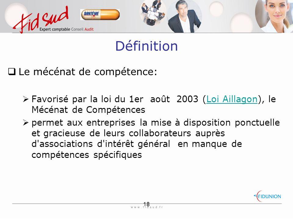 18 Définition  Le mécénat de compétence:  Favorisé par la loi du 1er août 2003 (Loi Aillagon), le Mécénat de CompétencesLoi Aillagon  permet aux entreprises la mise à disposition ponctuelle et gracieuse de leurs collaborateurs auprès d associations d intérêt général en manque de compétences spécifiques