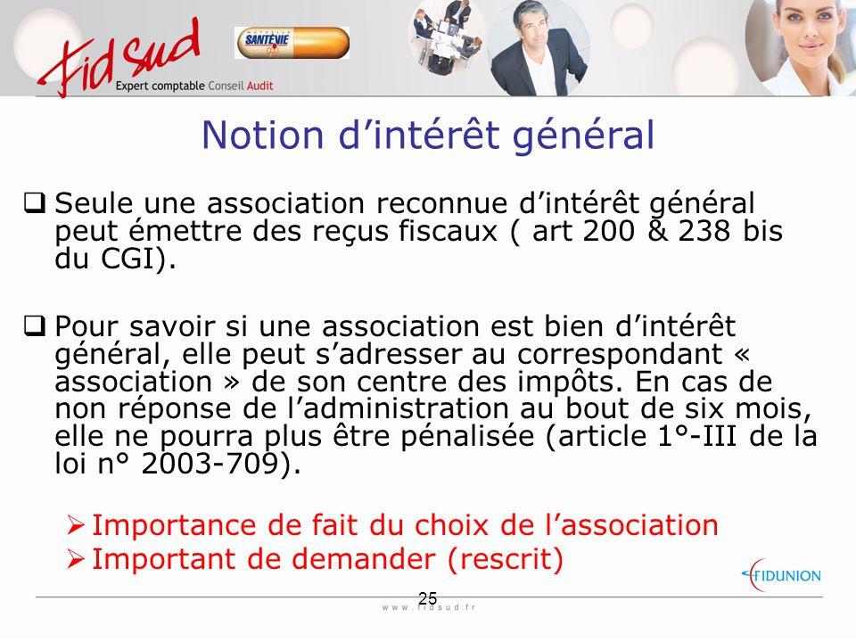 25 Notion d'intérêt général  Seule une association reconnue d'intérêt général peut émettre des reçus fiscaux ( art 200 & 238 bis du CGI).