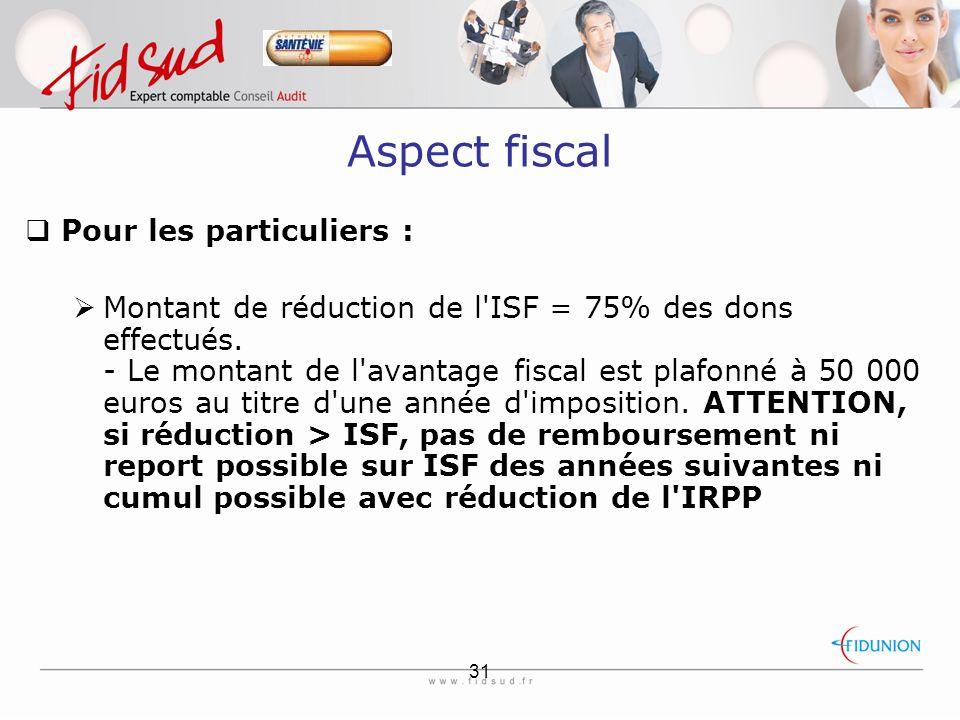 31 Aspect fiscal  Pour les particuliers :  Montant de réduction de l ISF = 75% des dons effectués.