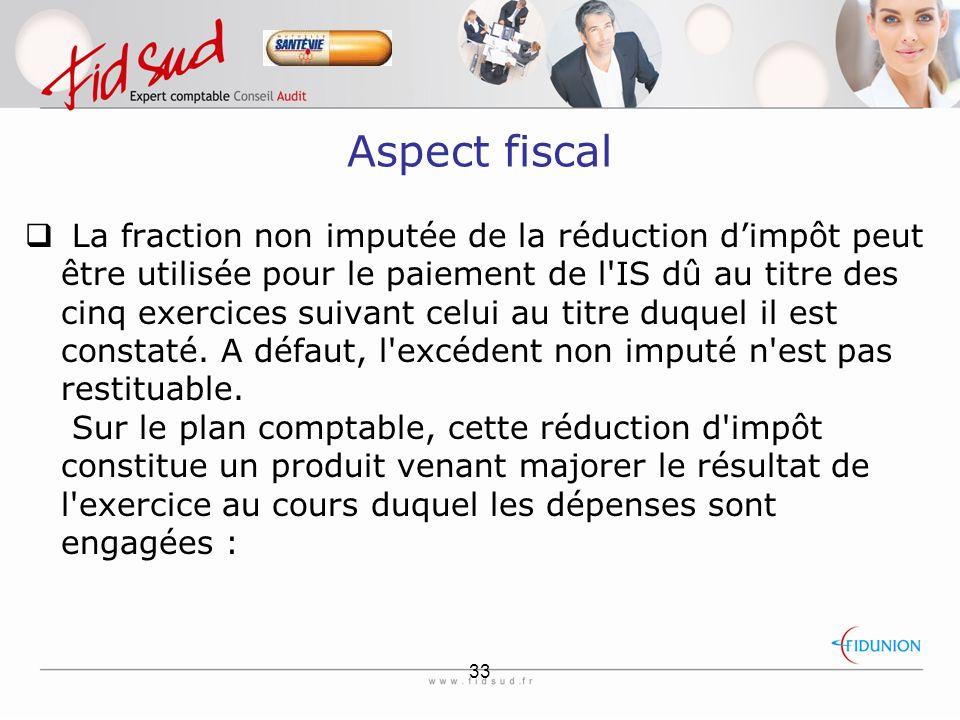 33 Aspect fiscal  La fraction non imputée de la réduction d'impôt peut être utilisée pour le paiement de l IS dû au titre des cinq exercices suivant celui au titre duquel il est constaté.