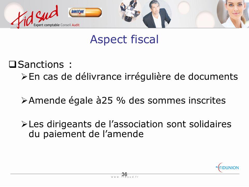 36 Aspect fiscal  Sanctions :  En cas de délivrance irrégulière de documents  Amende égale à25 % des sommes inscrites  Les dirigeants de l'association sont solidaires du paiement de l'amende