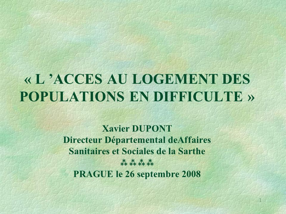 1 « L 'ACCES AU LOGEMENT DES POPULATIONS EN DIFFICULTE » Xavier DUPONT Directeur Départemental deAffaires Sanitaires et Sociales de la Sarthe  PRAGUE le 26 septembre 2008