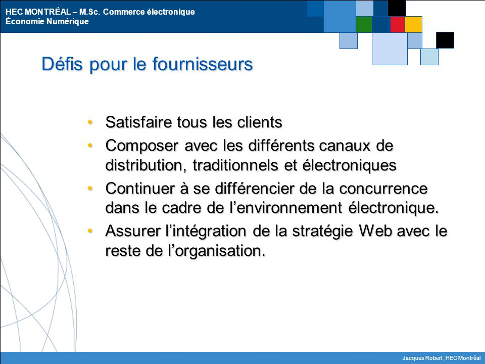HEC MONTRÉAL – M.Sc. Commerce électronique Économie Numérique Jacques Robert, HEC Montréal Défis pour le fournisseurs Satisfaire tous les clientsSatis