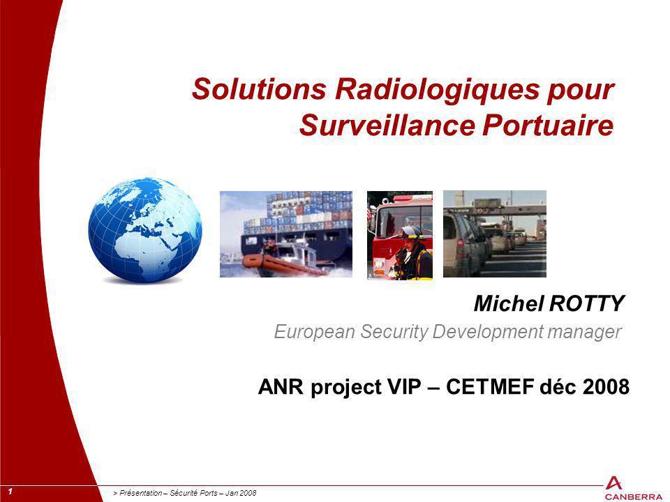 1 > Présentation – Sécurité Ports – Jan 2008 Solutions Radiologiques pour Surveillance Portuaire Michel ROTTY European Security Development manager AN