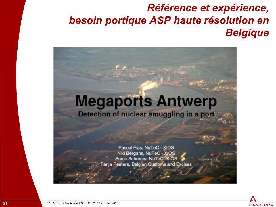 31 CETMEF – ANR Projet VIP – M. ROTTY – dec 2008 Référence et expérience, besoin portique ASP haute résolution en Belgique