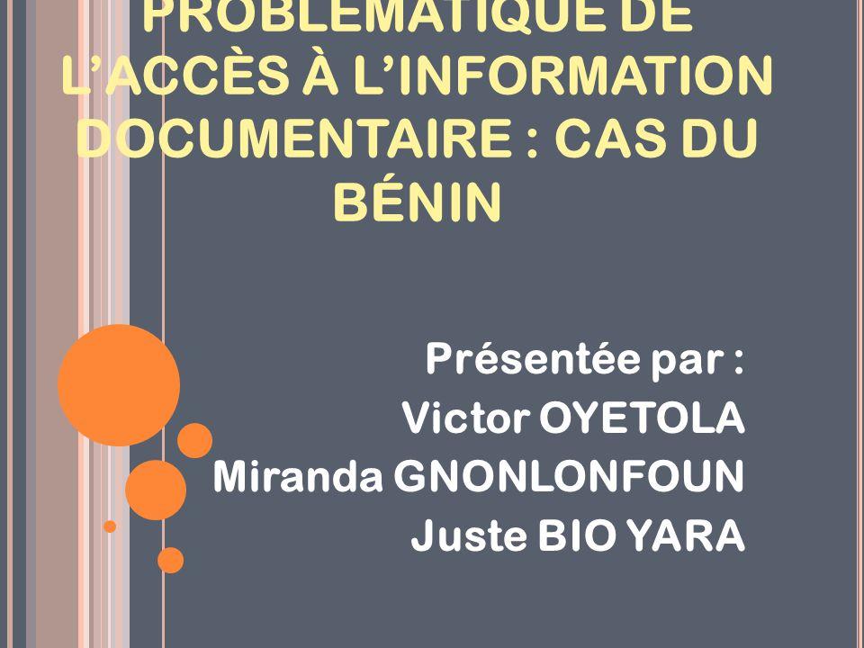 PROBLÉMATIQUE DE L'ACCÈS À L'INFORMATION DOCUMENTAIRE : CAS DU BÉNIN Présentée par : Victor OYETOLA Miranda GNONLONFOUN Juste BIO YARA