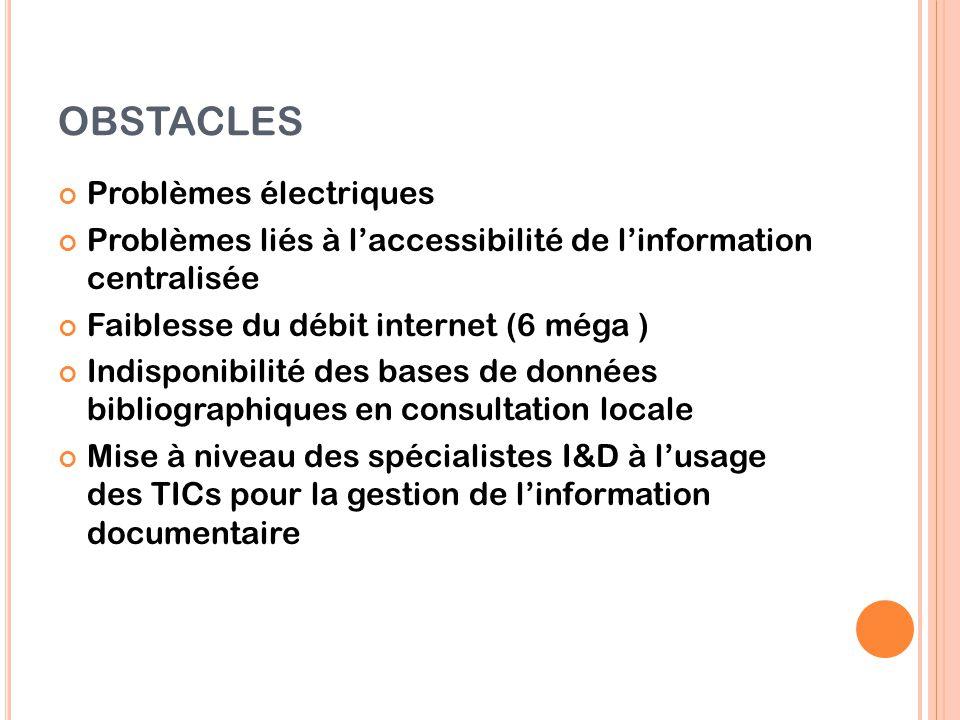 OBSTACLES Problèmes électriques Problèmes liés à l'accessibilité de l'information centralisée Faiblesse du débit internet (6 méga ) Indisponibilité de