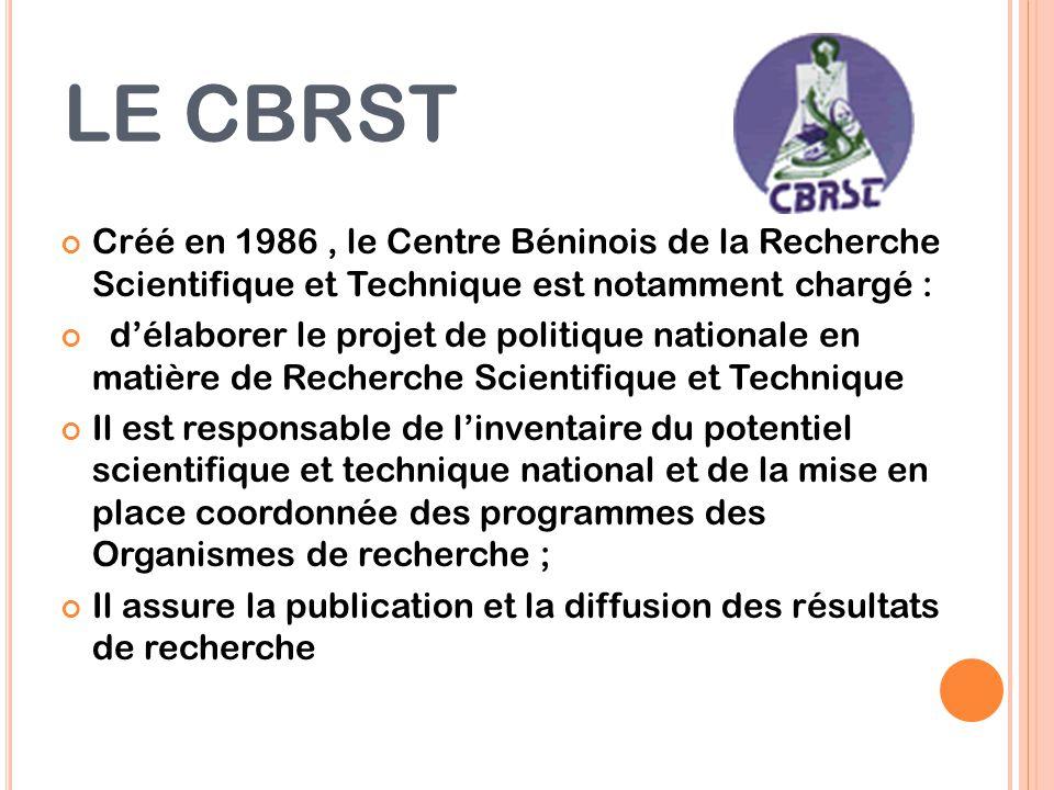 LE CBRST Créé en 1986, le Centre Béninois de la Recherche Scientifique et Technique est notamment chargé : d'élaborer le projet de politique nationale