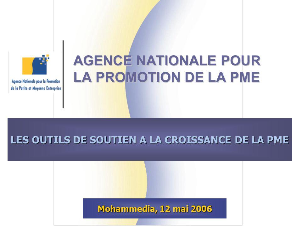 AGENCE NATIONALE POUR LA PROMOTION DE LA PME Mohammedia, 12 mai 2006 LES OUTILS DE SOUTIEN A LA CROISSANCE DE LA PME