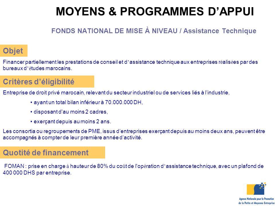 MOYENS & PROGRAMMES D'APPUI FONDS NATIONAL DE MISE À NIVEAU / Assistance Technique Objet Financer partiellement les prestations de conseil et d ' assistance technique aux entreprises r é alis é es par des bureaux d 'é tudes marocains.