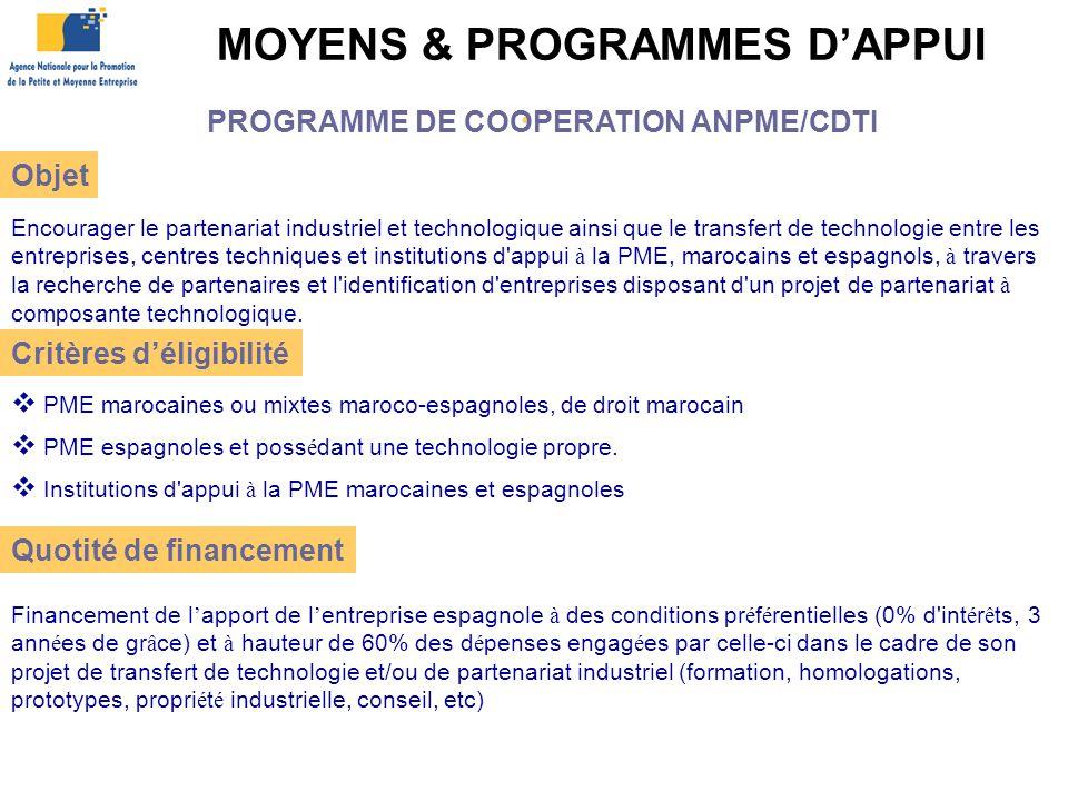 MOYENS & PROGRAMMES D'APPUI Encourager le partenariat industriel et technologique ainsi que le transfert de technologie entre les entreprises, centres techniques et institutions d appui à la PME, marocains et espagnols, à travers la recherche de partenaires et l identification d entreprises disposant d un projet de partenariat à composante technologique.