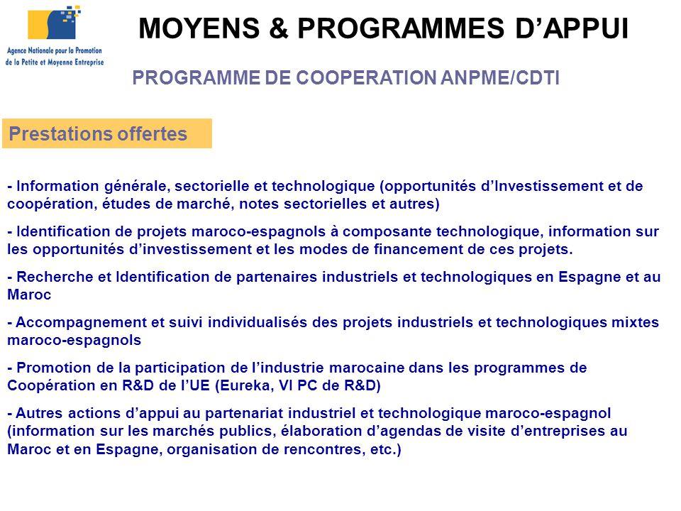 MOYENS & PROGRAMMES D'APPUI Prestations offertes - Information générale, sectorielle et technologique (opportunités d'Investissement et de coopération, études de marché, notes sectorielles et autres) - Identification de projets maroco-espagnols à composante technologique, information sur les opportunités d'investissement et les modes de financement de ces projets.