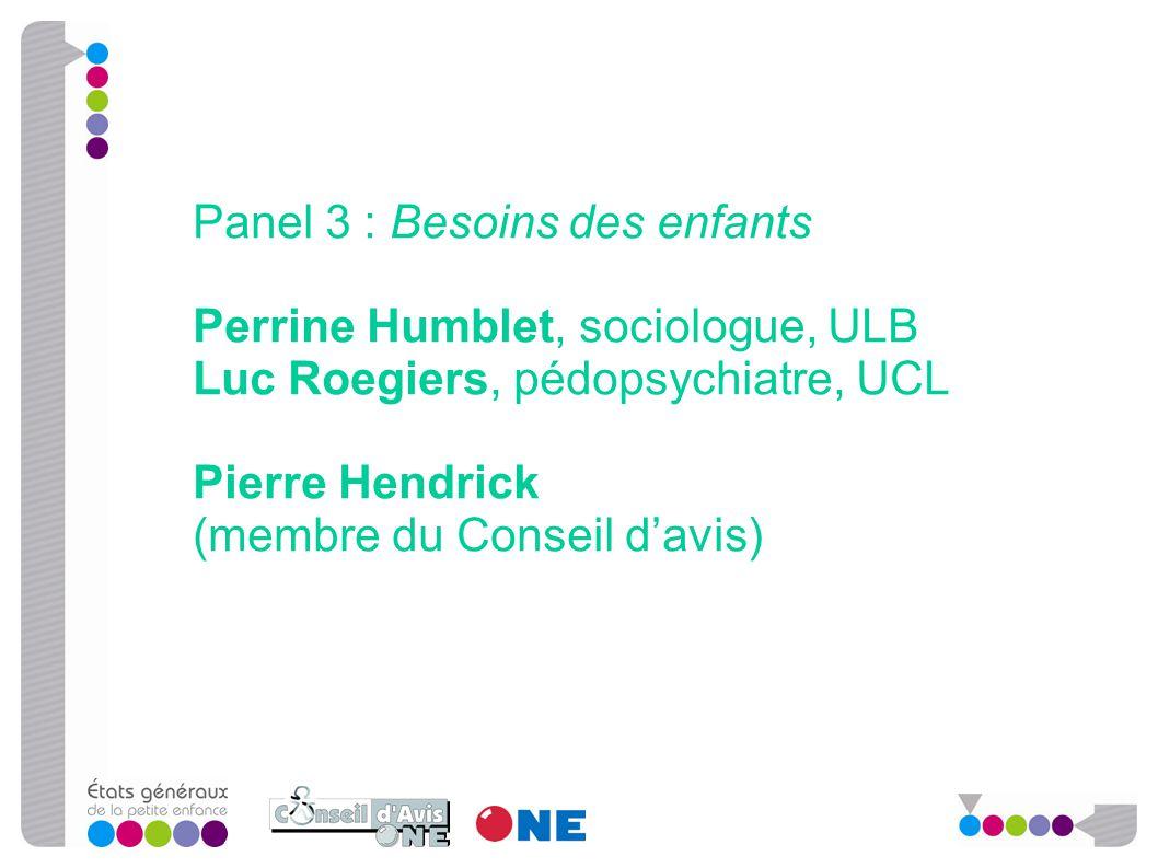 Panel 3 : Besoins des enfants Perrine Humblet, sociologue, ULB Luc Roegiers, pédopsychiatre, UCL Pierre Hendrick (membre du Conseil d'avis)