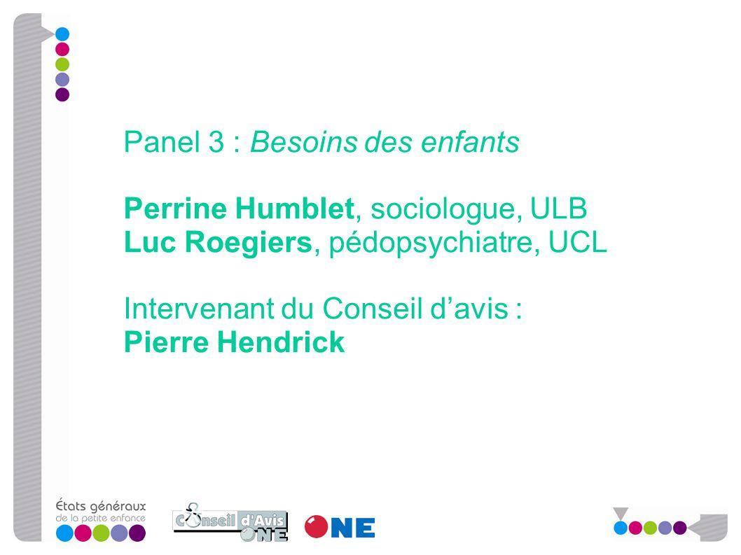 Panel 3 : Besoins des enfants Perrine Humblet, sociologue, ULB Luc Roegiers, pédopsychiatre, UCL Intervenant du Conseil d'avis : Pierre Hendrick