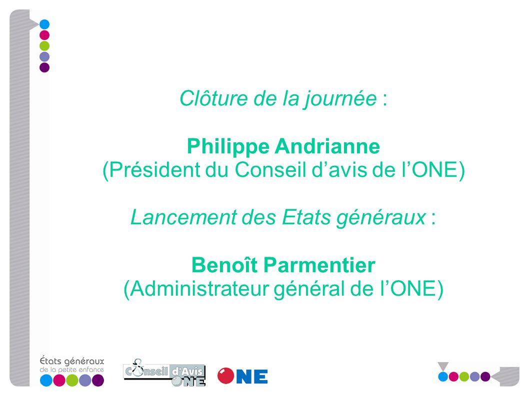 Clôture de la journée : Philippe Andrianne (Président du Conseil d'avis de l'ONE) Lancement des Etats généraux : Benoît Parmentier (Administrateur gén