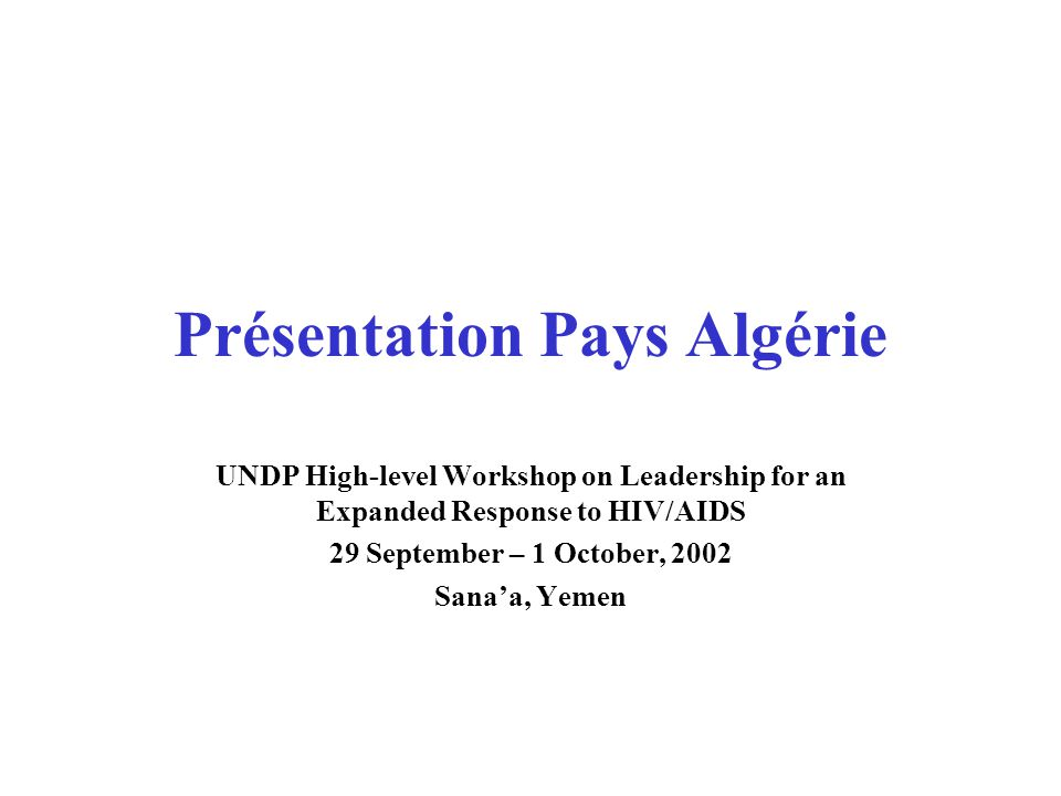 Présentation Pays Algérie UNDP High-level Workshop on Leadership for an Expanded Response to HIV/AIDS 29 September – 1 October, 2002 Sana'a, Yemen