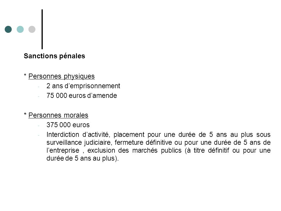 Sanctions pénales * Personnes physiques - 2 ans d'emprisonnement - 75 000 euros d'amende * * Personnes morales - 375 000 euros - Interdiction d'activi