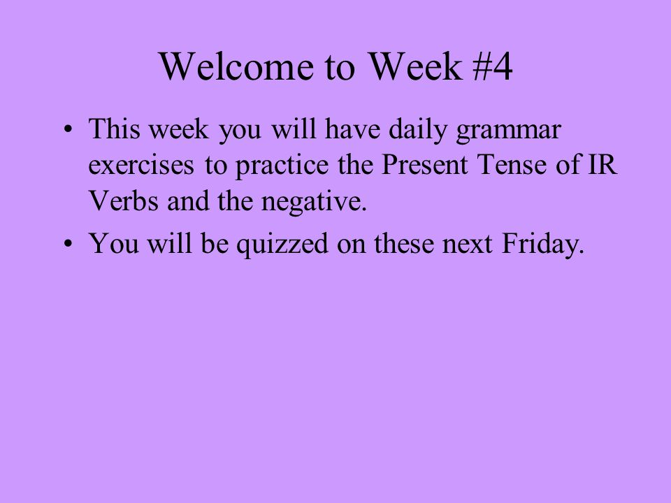 Welcome to Week #4 This week you will have daily grammar exercises to practice the Present Tense of IR Verbs and the negative.
