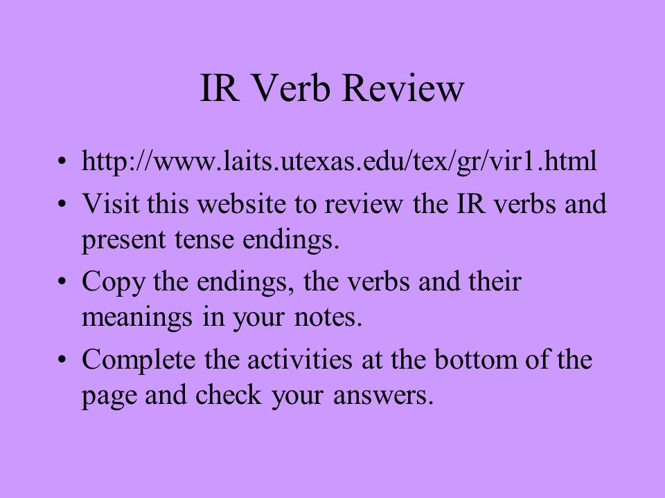 IR Verb Review http://www.laits.utexas.edu/tex/gr/vir1.html Visit this website to review the IR verbs and present tense endings.