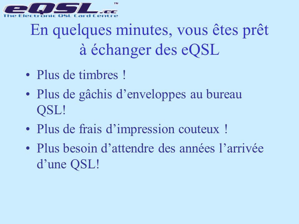 En quelques minutes, vous êtes prêt à échanger des eQSL Plus de timbres ! Plus de gâchis d'enveloppes au bureau QSL! Plus de frais d'impression couteu